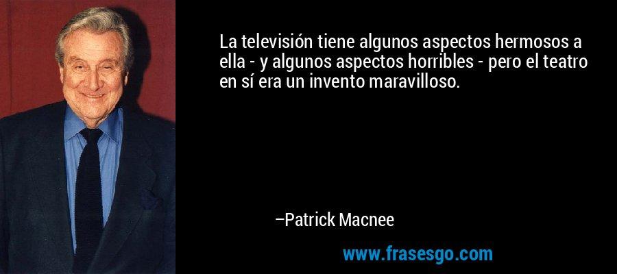 La televisión tiene algunos aspectos hermosos a ella - y algunos aspectos horribles - pero el teatro en sí era un invento maravilloso. – Patrick Macnee