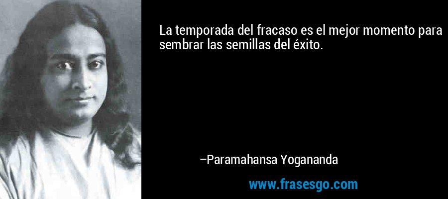 La temporada del fracaso es el mejor momento para sembrar las semillas del éxito. – Paramahansa Yogananda