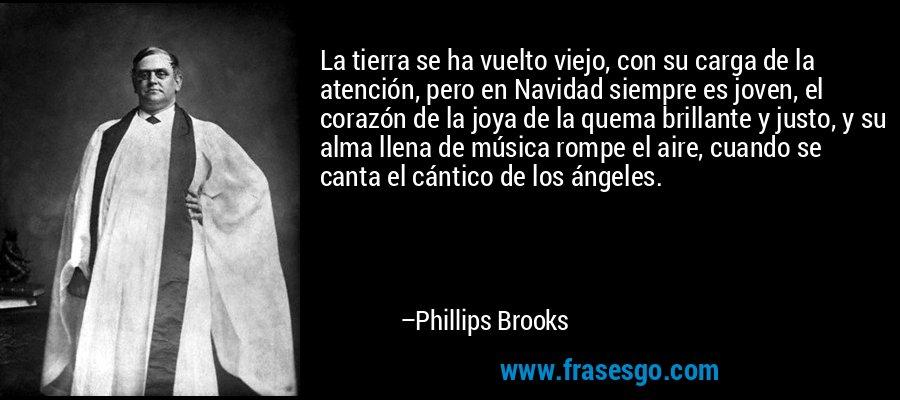 La tierra se ha vuelto viejo, con su carga de la atención, pero en Navidad siempre es joven, el corazón de la joya de la quema brillante y justo, y su alma llena de música rompe el aire, cuando se canta el cántico de los ángeles. – Phillips Brooks
