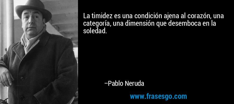 La timidez es una condición ajena al corazón, una categoría, una dimensión que desemboca en la soledad. – Pablo Neruda