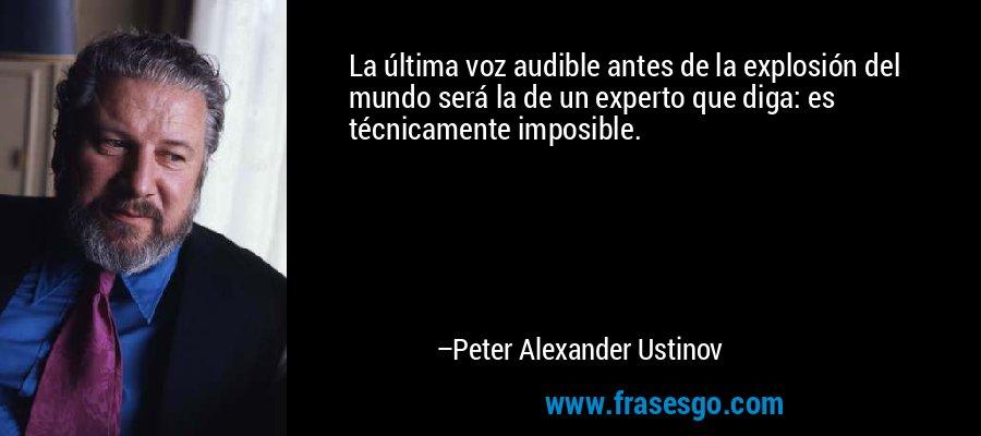 La última voz audible antes de la explosión del mundo será la de un experto que diga: es técnicamente imposible. – Peter Alexander Ustinov