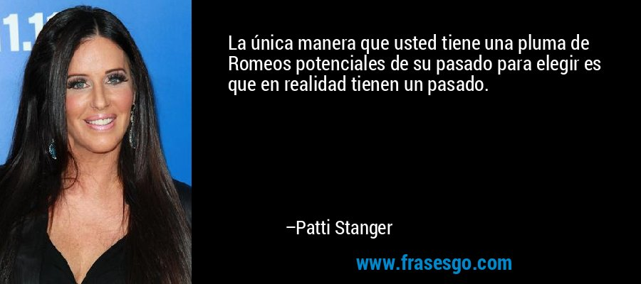 La única manera que usted tiene una pluma de Romeos potenciales de su pasado para elegir es que en realidad tienen un pasado. – Patti Stanger