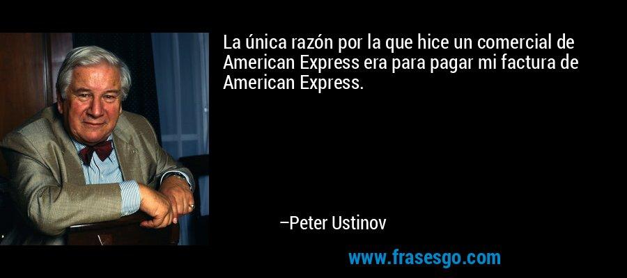 La única razón por la que hice un comercial de American Express era para pagar mi factura de American Express. – Peter Ustinov