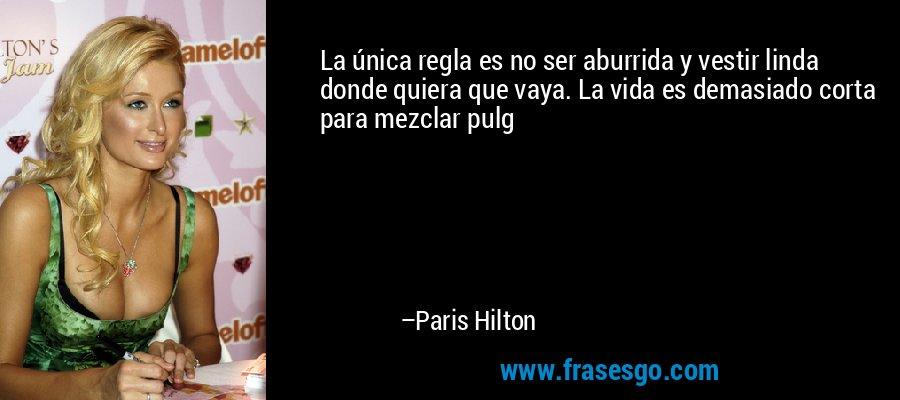 La única regla es no ser aburrida y vestir linda donde quiera que vaya. La vida es demasiado corta para mezclar pulg – Paris Hilton