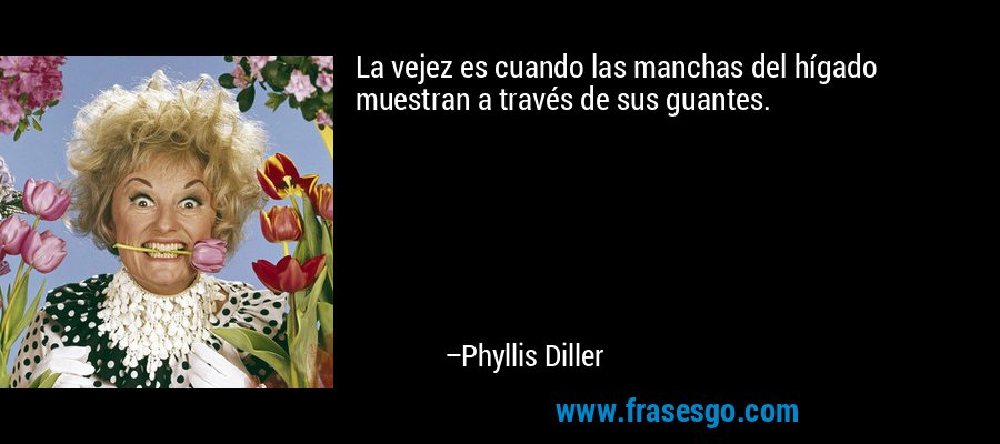 La vejez es cuando las manchas del hígado muestran a través de sus guantes. – Phyllis Diller