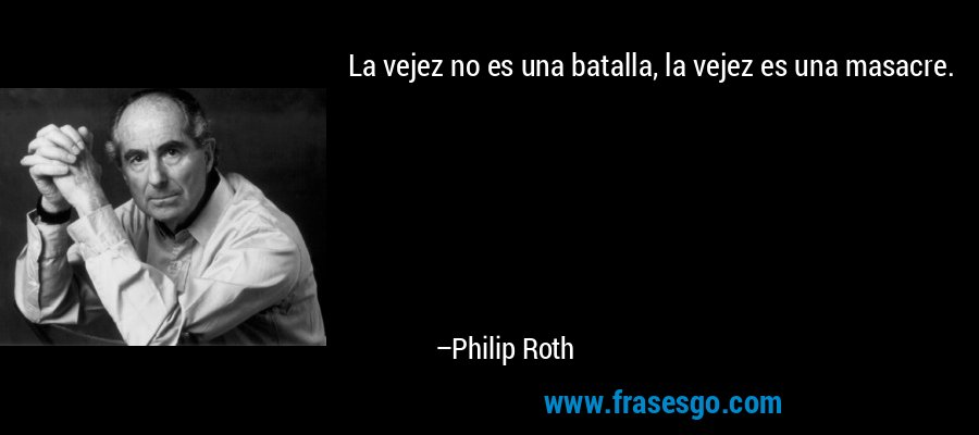 La vejez no es una batalla, la vejez es una masacre. – Philip Roth