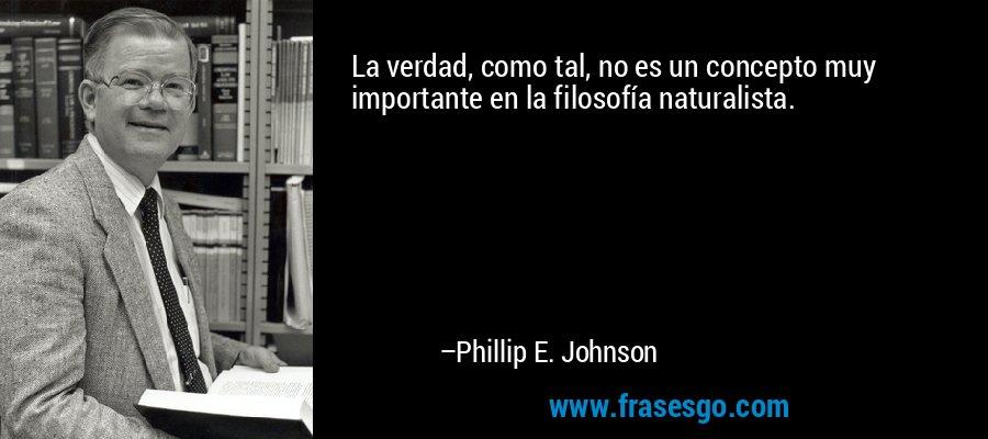 La verdad, como tal, no es un concepto muy importante en la filosofía naturalista. – Phillip E. Johnson