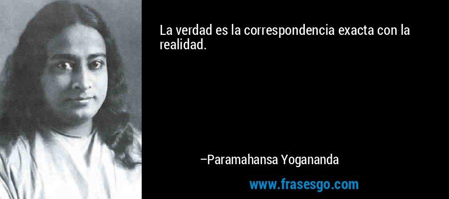 La verdad es la correspondencia exacta con la realidad. – Paramahansa Yogananda
