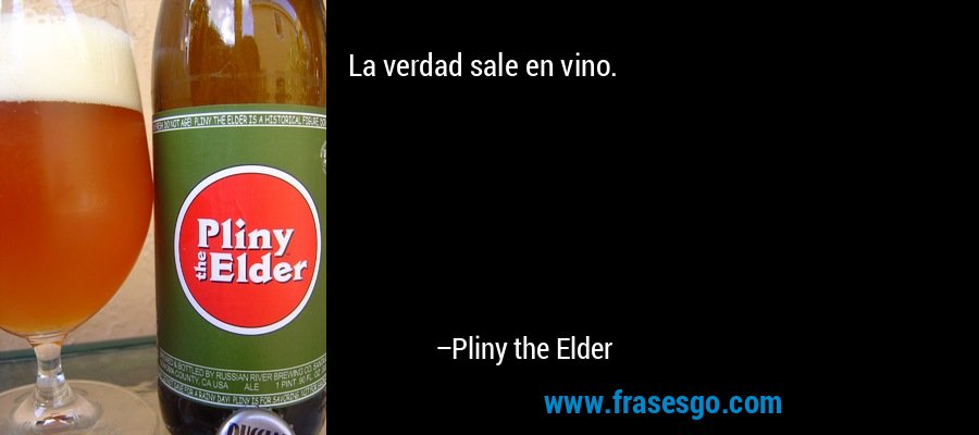 La verdad sale en vino. – Pliny the Elder