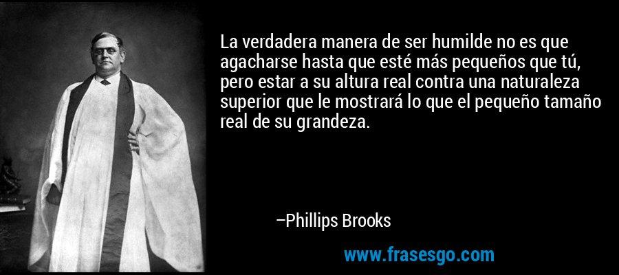 La verdadera manera de ser humilde no es que agacharse hasta que esté más pequeños que tú, pero estar a su altura real contra una naturaleza superior que le mostrará lo que el pequeño tamaño real de su grandeza. – Phillips Brooks