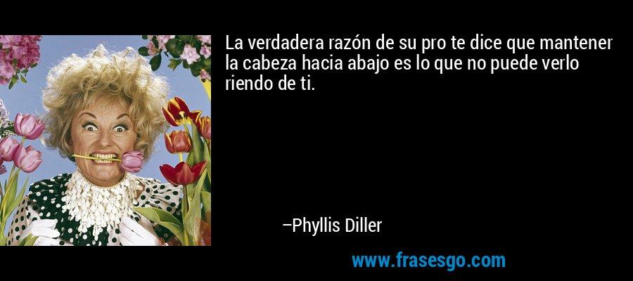 La verdadera razón de su pro te dice que mantener la cabeza hacia abajo es lo que no puede verlo riendo de ti. – Phyllis Diller