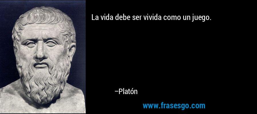 La vida debe ser vivida como un juego. – Platón