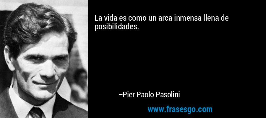 La vida es como un arca inmensa llena de posibilidades. – Pier Paolo Pasolini