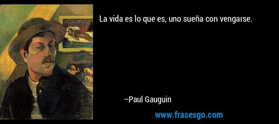 La vida es lo que es, uno sueña con vengarse. – Paul Gauguin