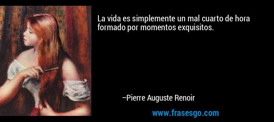 La vida es simplemente un mal cuarto de hora formado por momentos exquisitos. – Pierre Auguste Renoir