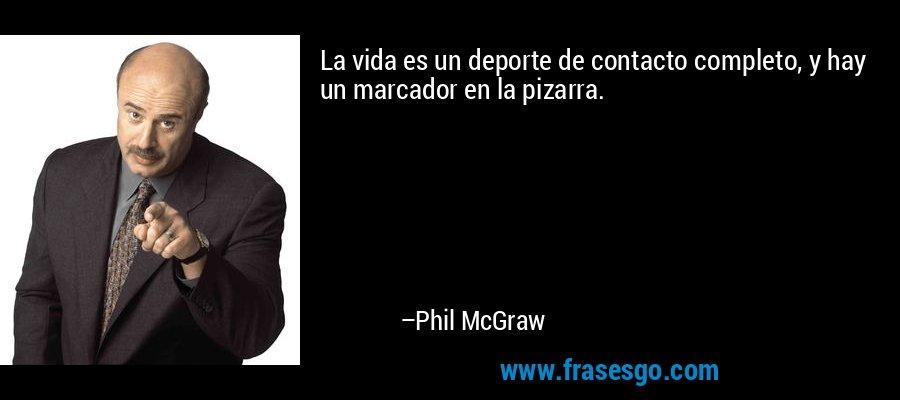 La vida es un deporte de contacto completo, y hay un marcador en la pizarra. – Phil McGraw