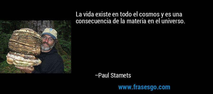 La vida existe en todo el cosmos y es una consecuencia de la materia en el universo. – Paul Stamets