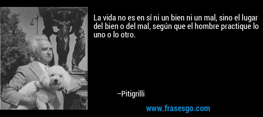 La vida no es en sí ni un bien ni un mal, sino el lugar del bien o del mal, según que el hombre practique lo uno o lo otro. – Pitigrilli
