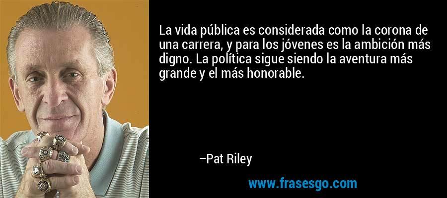 La vida pública es considerada como la corona de una carrera, y para los jóvenes es la ambición más digno. La política sigue siendo la aventura más grande y el más honorable. – Pat Riley