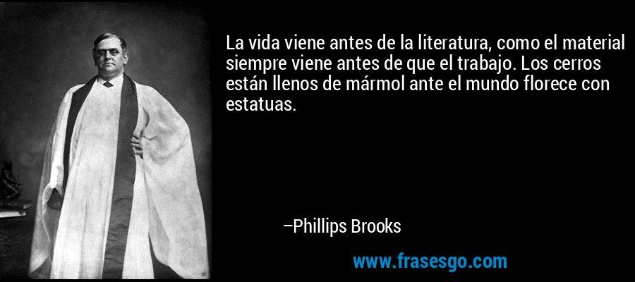 La vida viene antes de la literatura, como el material siempre viene antes de que el trabajo. Los cerros están llenos de mármol ante el mundo florece con estatuas. – Phillips Brooks