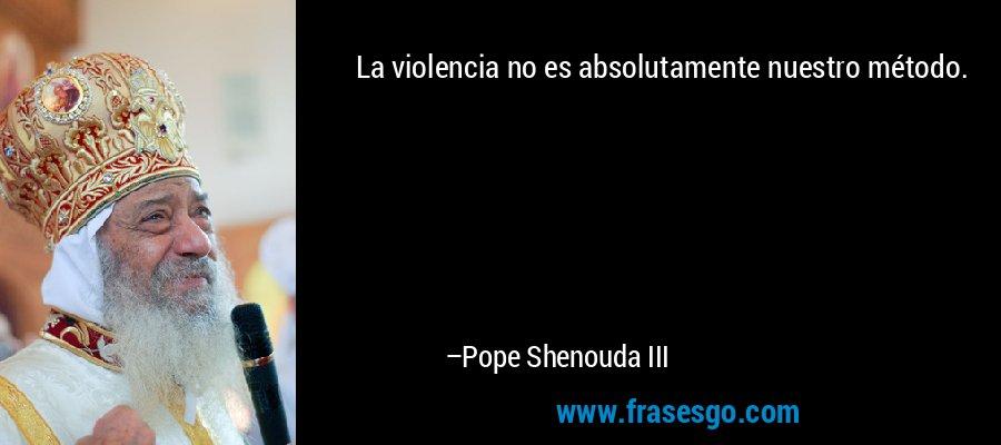La violencia no es absolutamente nuestro método. – Pope Shenouda III