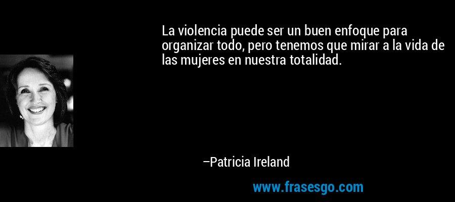 La violencia puede ser un buen enfoque para organizar todo, pero tenemos que mirar a la vida de las mujeres en nuestra totalidad. – Patricia Ireland
