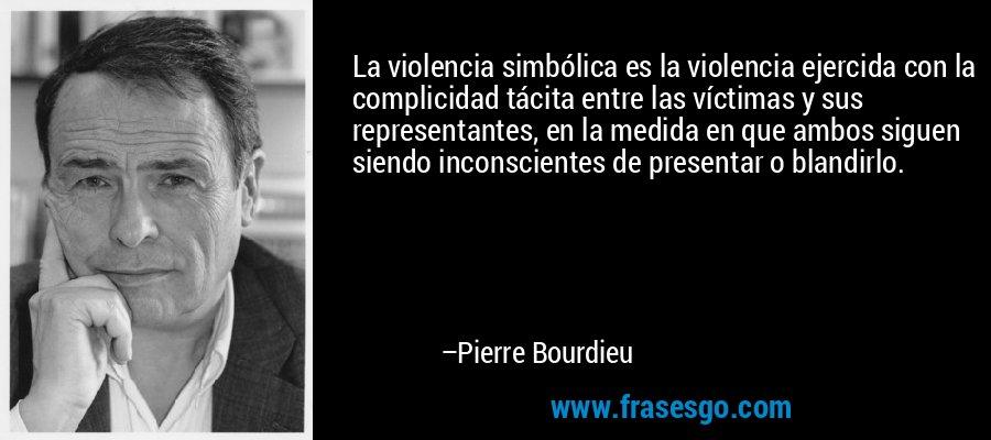 La violencia simbólica es la violencia ejercida con la complicidad tácita entre las víctimas y sus representantes, en la medida en que ambos siguen siendo inconscientes de presentar o blandirlo. – Pierre Bourdieu