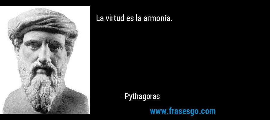 La virtud es la armonía. – Pythagoras