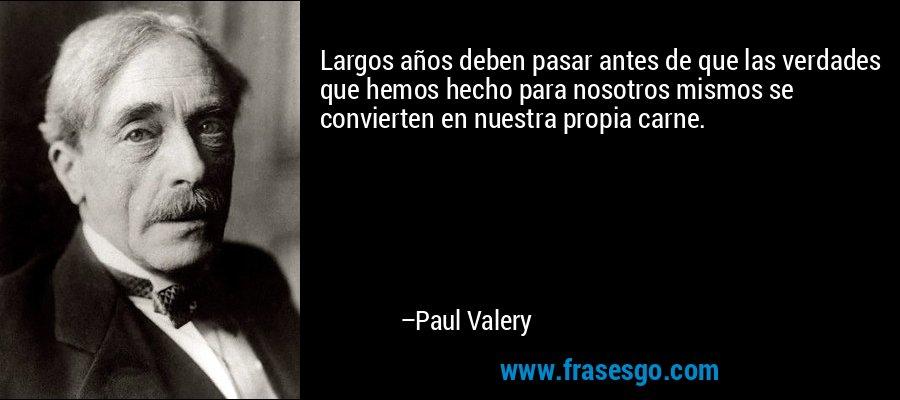 Largos años deben pasar antes de que las verdades que hemos hecho para nosotros mismos se convierten en nuestra propia carne. – Paul Valery