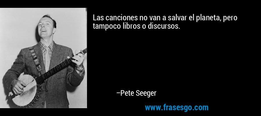 Las canciones no van a salvar el planeta, pero tampoco libros o discursos. – Pete Seeger