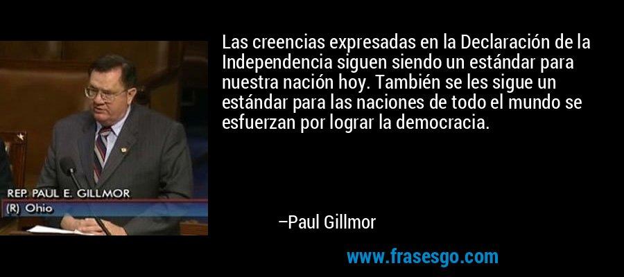 Las creencias expresadas en la Declaración de la Independencia siguen siendo un estándar para nuestra nación hoy. También se les sigue un estándar para las naciones de todo el mundo se esfuerzan por lograr la democracia. – Paul Gillmor