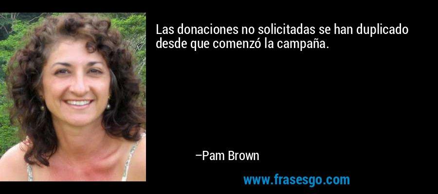 Las donaciones no solicitadas se han duplicado desde que comenzó la campaña. – Pam Brown