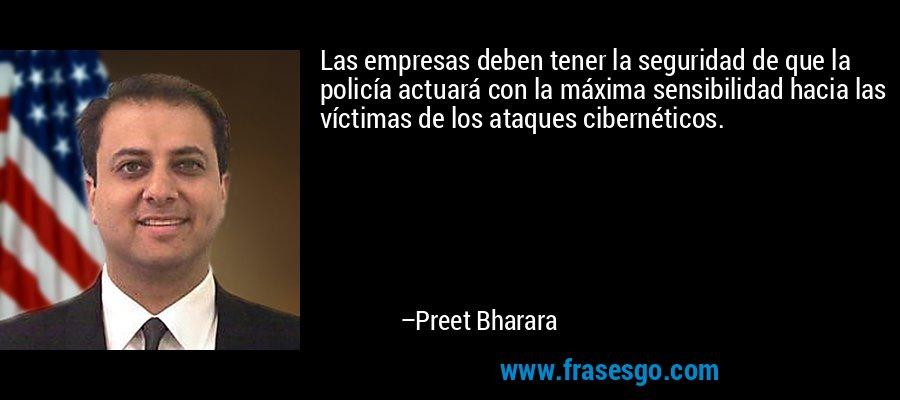 Las empresas deben tener la seguridad de que la policía actuará con la máxima sensibilidad hacia las víctimas de los ataques cibernéticos. – Preet Bharara