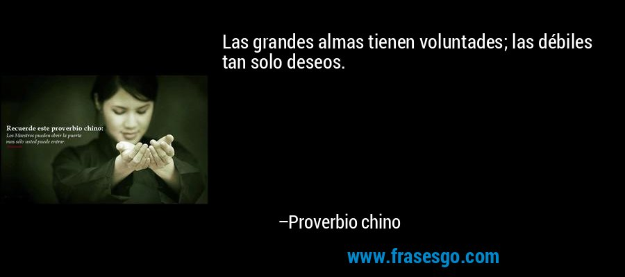 Las grandes almas tienen voluntades; las débiles tan solo deseos. – Proverbio chino