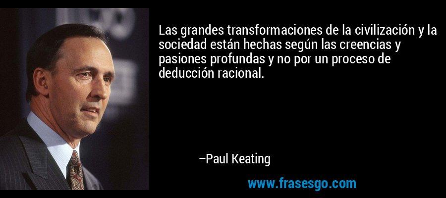 Las grandes transformaciones de la civilización y la sociedad están hechas según las creencias y pasiones profundas y no por un proceso de deducción racional. – Paul Keating