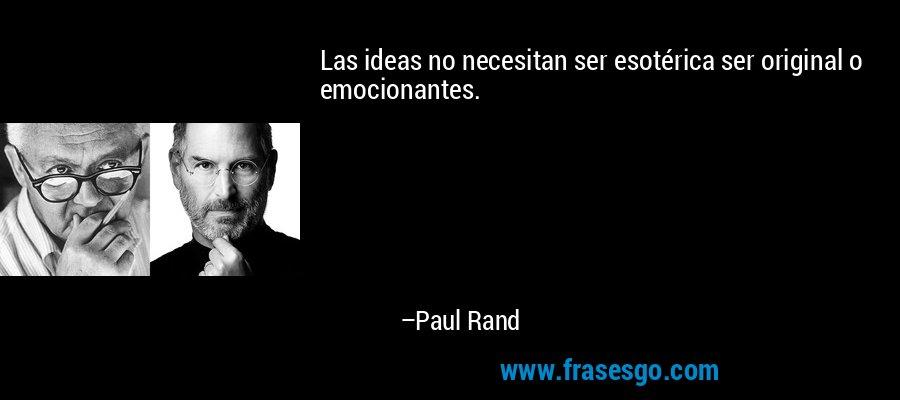 Las ideas no necesitan ser esotérica ser original o emocionantes. – Paul Rand