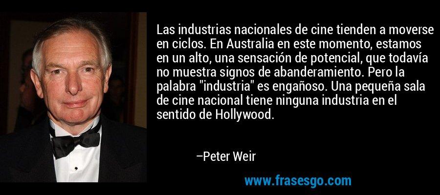 Las industrias nacionales de cine tienden a moverse en ciclos. En Australia en este momento, estamos en un alto, una sensación de potencial, que todavía no muestra signos de abanderamiento. Pero la palabra