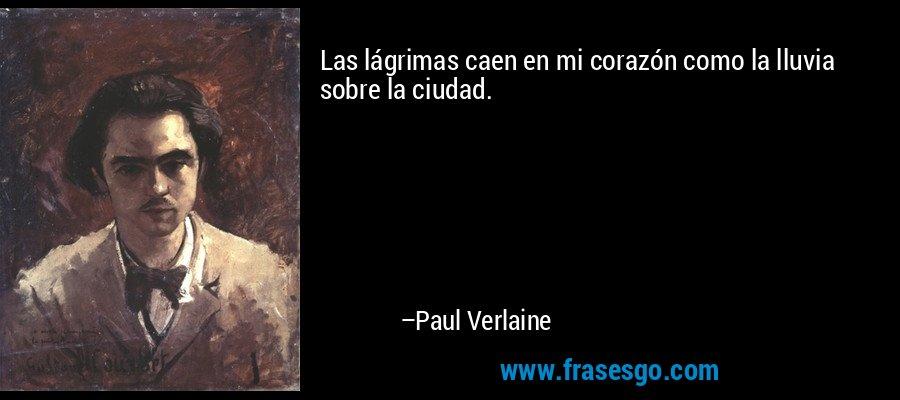 Las lágrimas caen en mi corazón como la lluvia sobre la ciudad. – Paul Verlaine