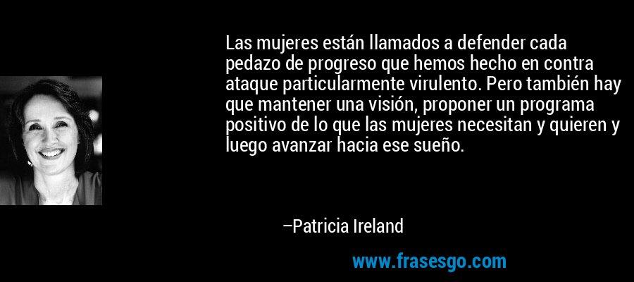 Las mujeres están llamados a defender cada pedazo de progreso que hemos hecho en contra ataque particularmente virulento. Pero también hay que mantener una visión, proponer un programa positivo de lo que las mujeres necesitan y quieren y luego avanzar hacia ese sueño. – Patricia Ireland