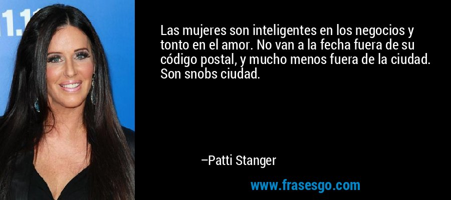 Las mujeres son inteligentes en los negocios y tonto en el amor. No van a la fecha fuera de su código postal, y mucho menos fuera de la ciudad. Son snobs ciudad. – Patti Stanger