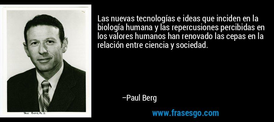 Las nuevas tecnologías e ideas que inciden en la biología humana y las repercusiones percibidas en los valores humanos han renovado las cepas en la relación entre ciencia y sociedad. – Paul Berg