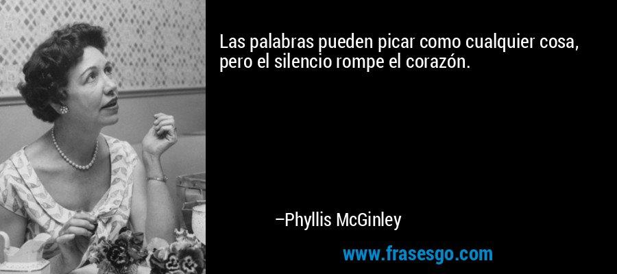 Las palabras pueden picar como cualquier cosa, pero el silencio rompe el corazón. – Phyllis McGinley