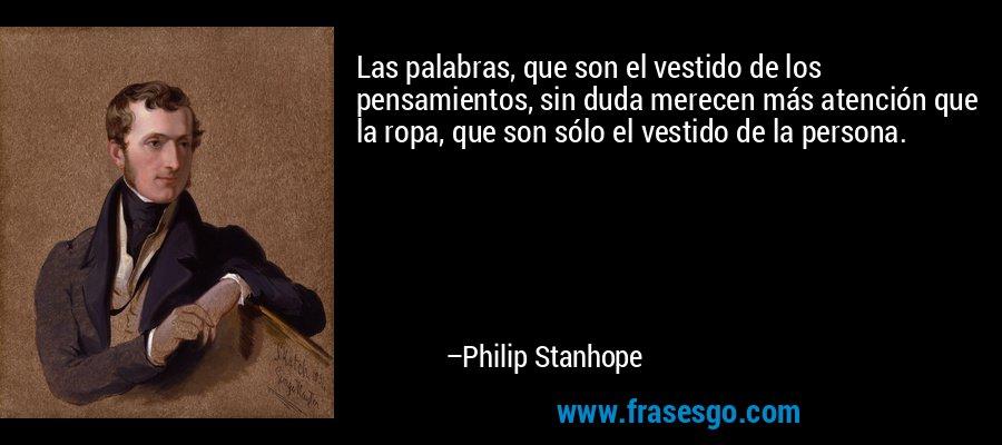 Las palabras, que son el vestido de los pensamientos, sin duda merecen más atención que la ropa, que son sólo el vestido de la persona. – Philip Stanhope