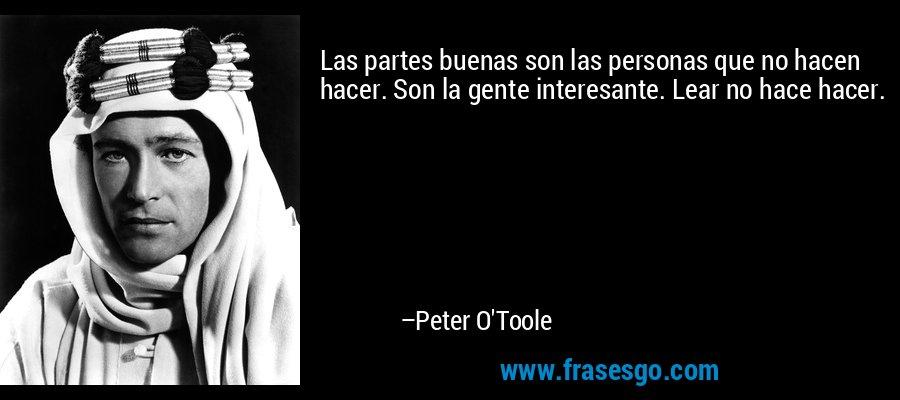 Las partes buenas son las personas que no hacen hacer. Son la gente interesante. Lear no hace hacer. – Peter O'Toole