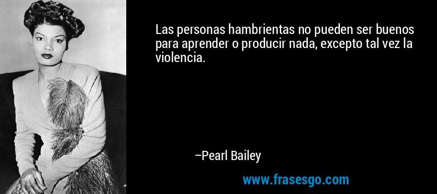Las personas hambrientas no pueden ser buenos para aprender o producir nada, excepto tal vez la violencia. – Pearl Bailey