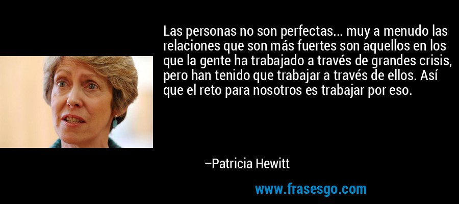 Las personas no son perfectas... muy a menudo las relaciones que son más fuertes son aquellos en los que la gente ha trabajado a través de grandes crisis, pero han tenido que trabajar a través de ellos. Así que el reto para nosotros es trabajar por eso. – Patricia Hewitt