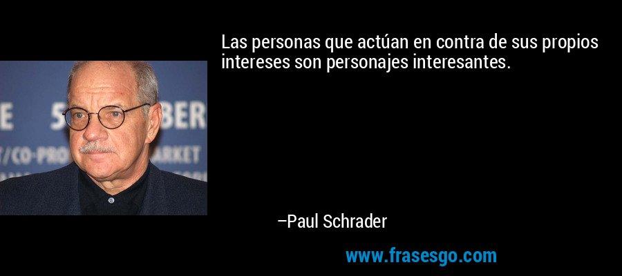 Las personas que actúan en contra de sus propios intereses son personajes interesantes. – Paul Schrader