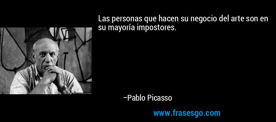 Las personas que hacen su negocio del arte son en su mayoría impostores. – Pablo Picasso