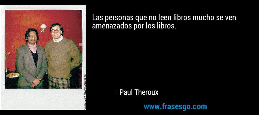 Las personas que no leen libros mucho se ven amenazados por los libros. – Paul Theroux