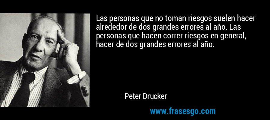 Las personas que no toman riesgos suelen hacer alrededor de dos grandes errores al año. Las personas que hacen correr riesgos en general, hacer de dos grandes errores al año. – Peter Drucker